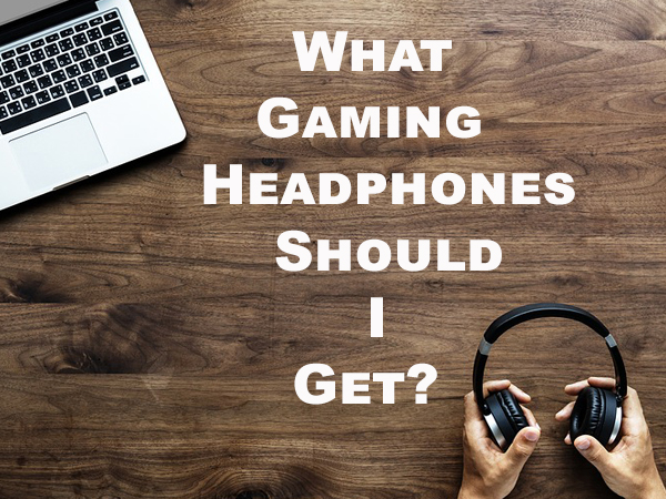 What Gaming Headphones Should I Get